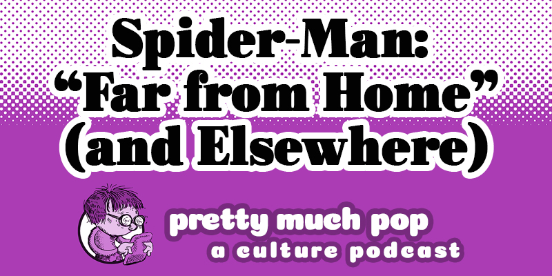 Pretty Much Pop #8: Spider-Man: Far From Home (and Elsewhere)